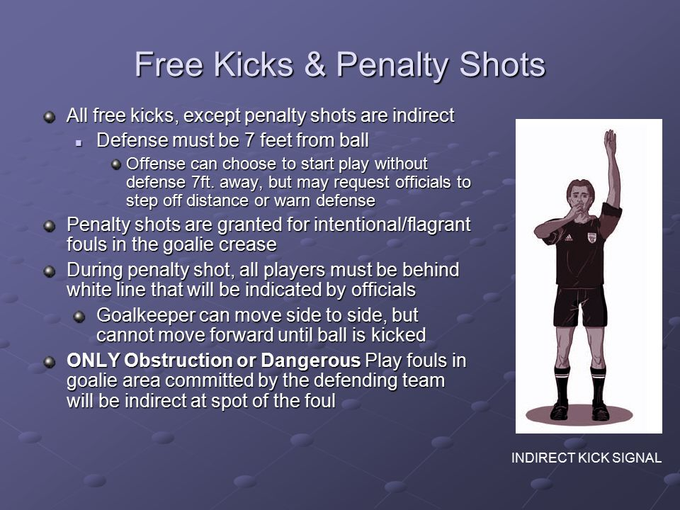 Free Kicks & Penalty Shots All free kicks, except penalty shots are indirect Defense must be 7 feet from ball Defense must be 7 feet from ball Offense