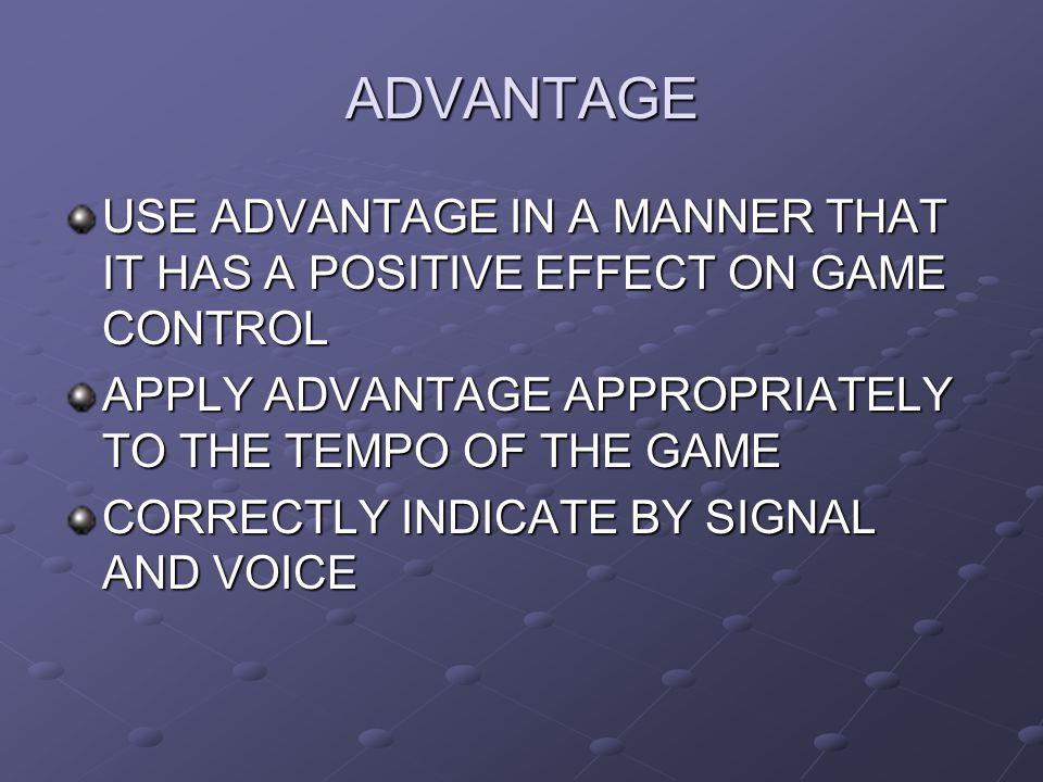 ADVANTAGE USE ADVANTAGE IN A MANNER THAT IT HAS A POSITIVE EFFECT ON GAME CONTROL APPLY ADVANTAGE APPROPRIATELY TO THE TEMPO OF THE GAME CORRECTLY IND