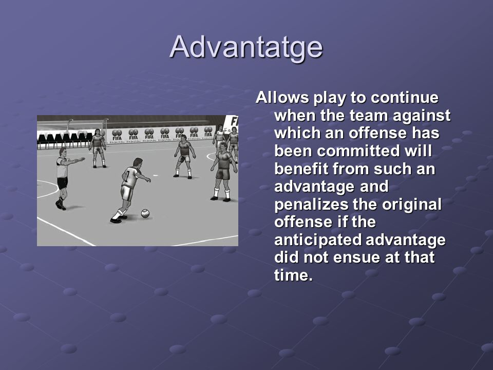 Advantatge Allows play to continue when the team against which an offense has been committed will benefit from such an advantage and penalizes the ori