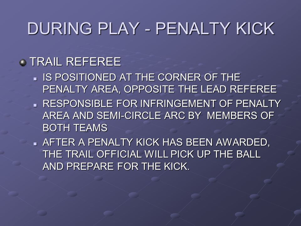 DURING PLAY - PENALTY KICK TRAIL REFEREE IS POSITIONED AT THE CORNER OF THE PENALTY AREA, OPPOSITE THE LEAD REFEREE IS POSITIONED AT THE CORNER OF THE