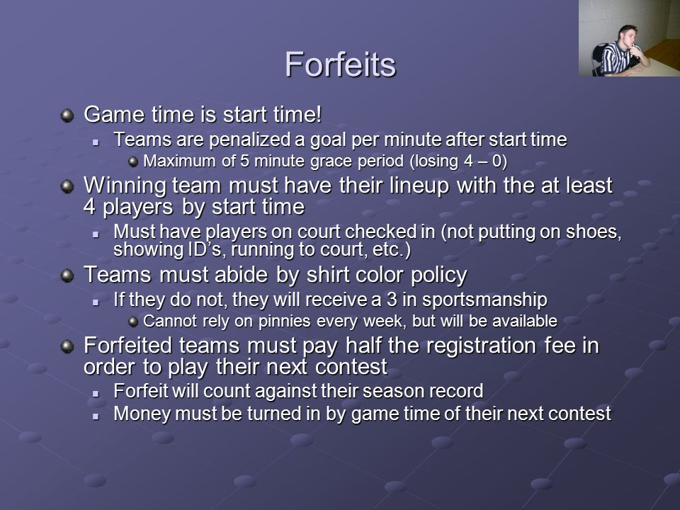 Forfeits Teams are penalized a goal per minute after start time Teams are penalized a goal per minute after start time Maximum of 5 minute grace perio