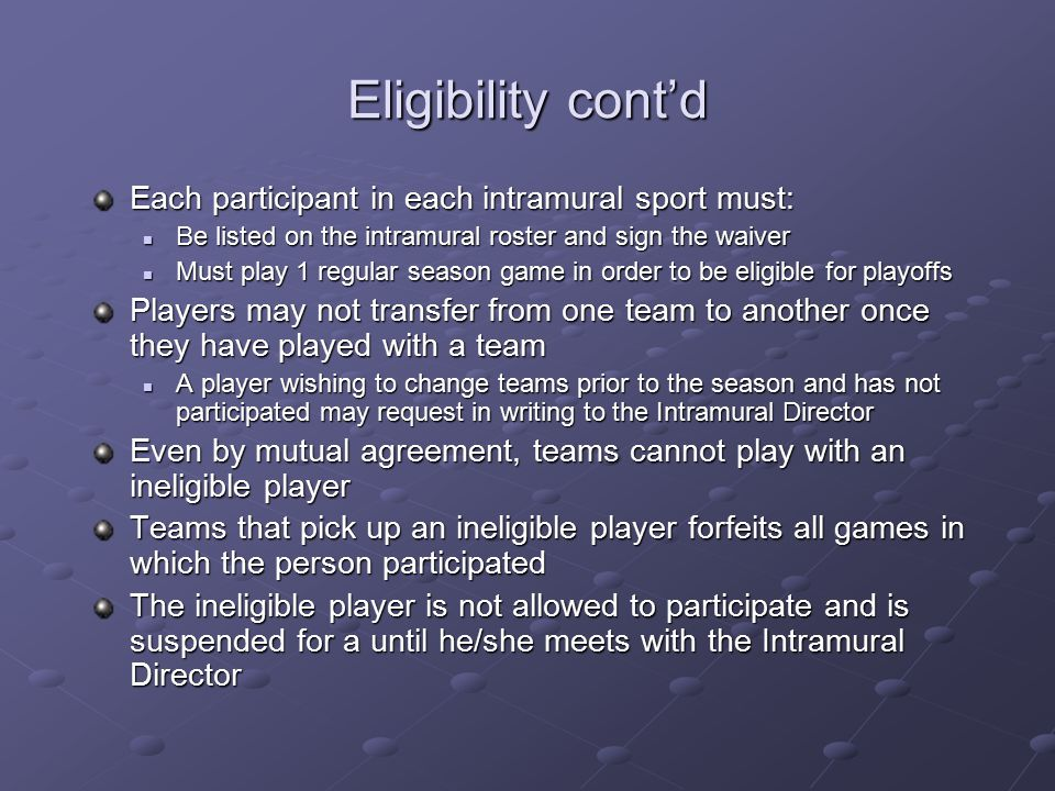 Eligibility cont'd No Olympic, professional, or varsity athletes in their respective sports Student is considered an athlete, when he/she is listed on the varsity roster Student is considered an athlete, when he/she is listed on the varsity roster Includes red-shirted athletes The number of former NCAA athletes is limited to 2 per team Any person that played an intercollegiate game is not eligible until 1 academic year after that year that they participated in Any person that played an intercollegiate game is not eligible until 1 academic year after that year that they participated in Participants may only play on a maximum of 2 teams 1 male team/1 co-rec team or 1 female team/1 co-rec team 1 male team/1 co-rec team or 1 female team/1 co-rec team Women may play on a male team if they choose, but are not eligible to play on a female team.