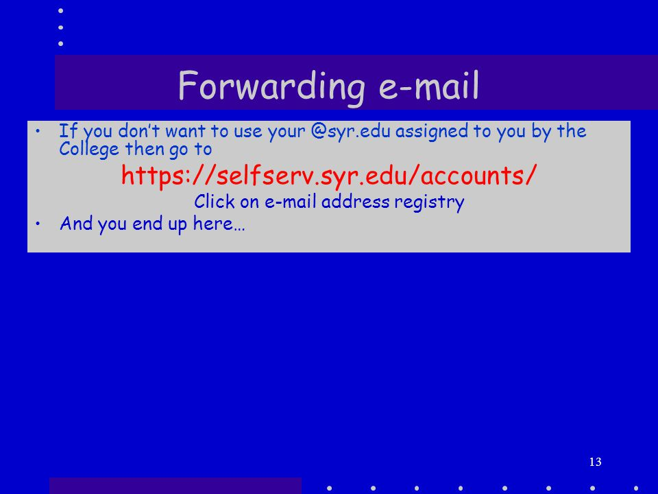 13 Forwarding e-mail If you don't want to use your @syr.edu assigned to you by the College then go to https://selfserv.syr.edu/accounts/ Click on e-mail address registry And you end up here…