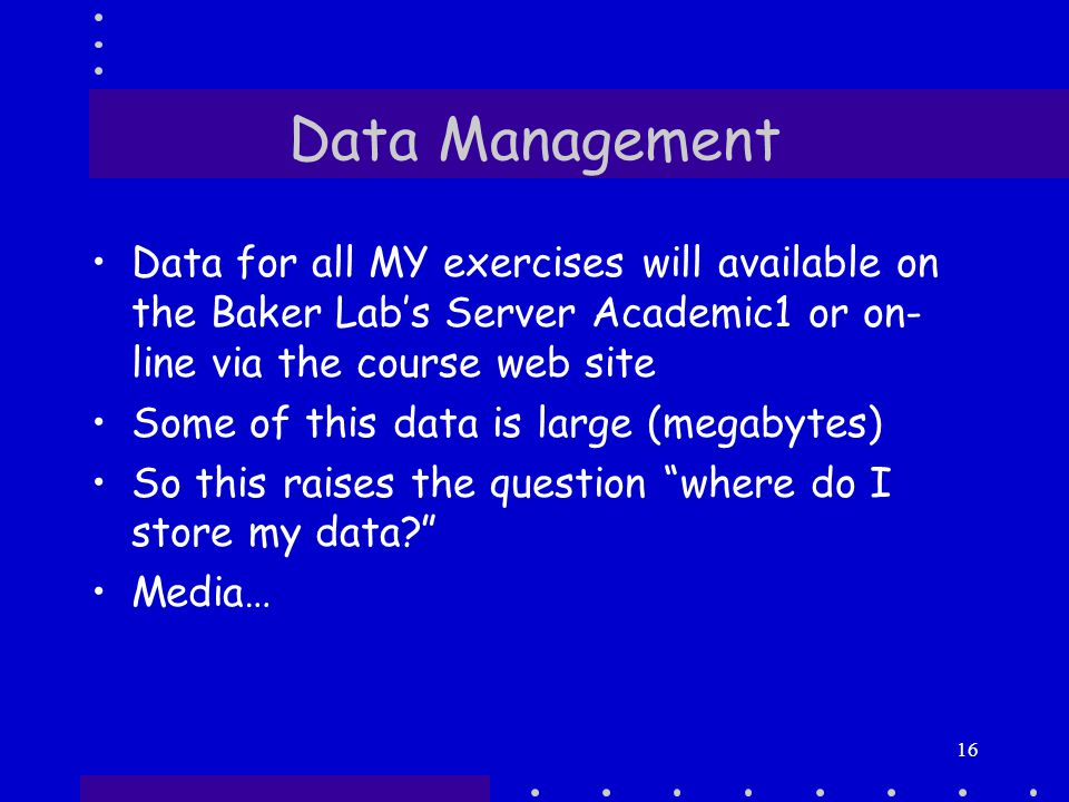16 Data Management Data for all MY exercises will available on the Baker Lab's Server Academic1 or on- line via the course web site Some of this data is large (megabytes) So this raises the question where do I store my data Media…