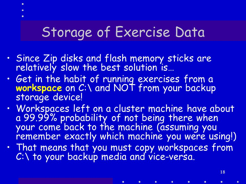 18 Storage of Exercise Data Since Zip disks and flash memory sticks are relatively slow the best solution is… Get in the habit of running exercises from a workspace on C:\ and NOT from your backup storage device.