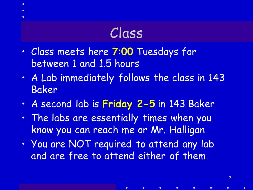 2 Class Class meets here 7:00 Tuesdays for between 1 and 1.5 hours A Lab immediately follows the class in 143 Baker A second lab is Friday 2-5 in 143 Baker The labs are essentially times when you know you can reach me or Mr.