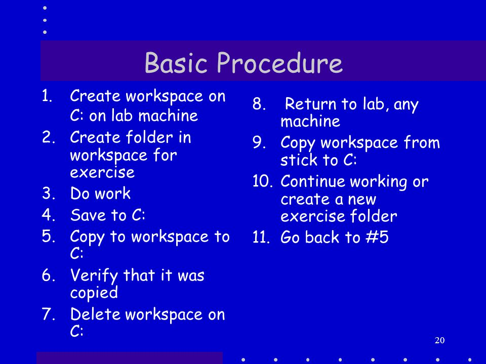20 Basic Procedure 1.Create workspace on C: on lab machine 2.Create folder in workspace for exercise 3.Do work 4.Save to C: 5.Copy to workspace to C: 6.Verify that it was copied 7.Delete workspace on C: 8.