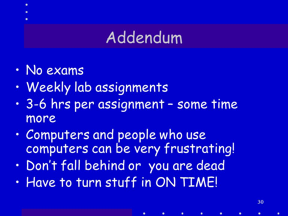 30 Addendum No exams Weekly lab assignments 3-6 hrs per assignment – some time more Computers and people who use computers can be very frustrating.