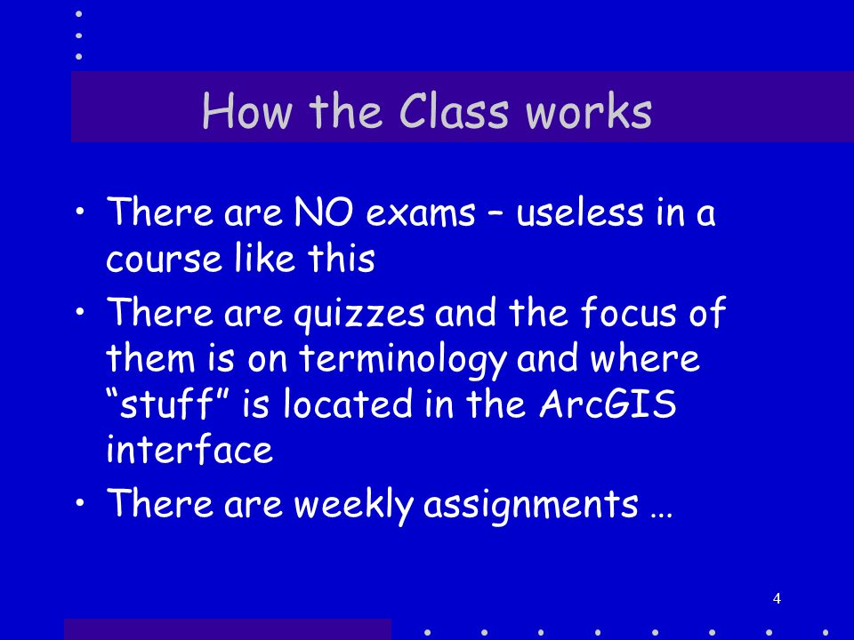 4 How the Class works There are NO exams – useless in a course like this There are quizzes and the focus of them is on terminology and where stuff is located in the ArcGIS interface There are weekly assignments …