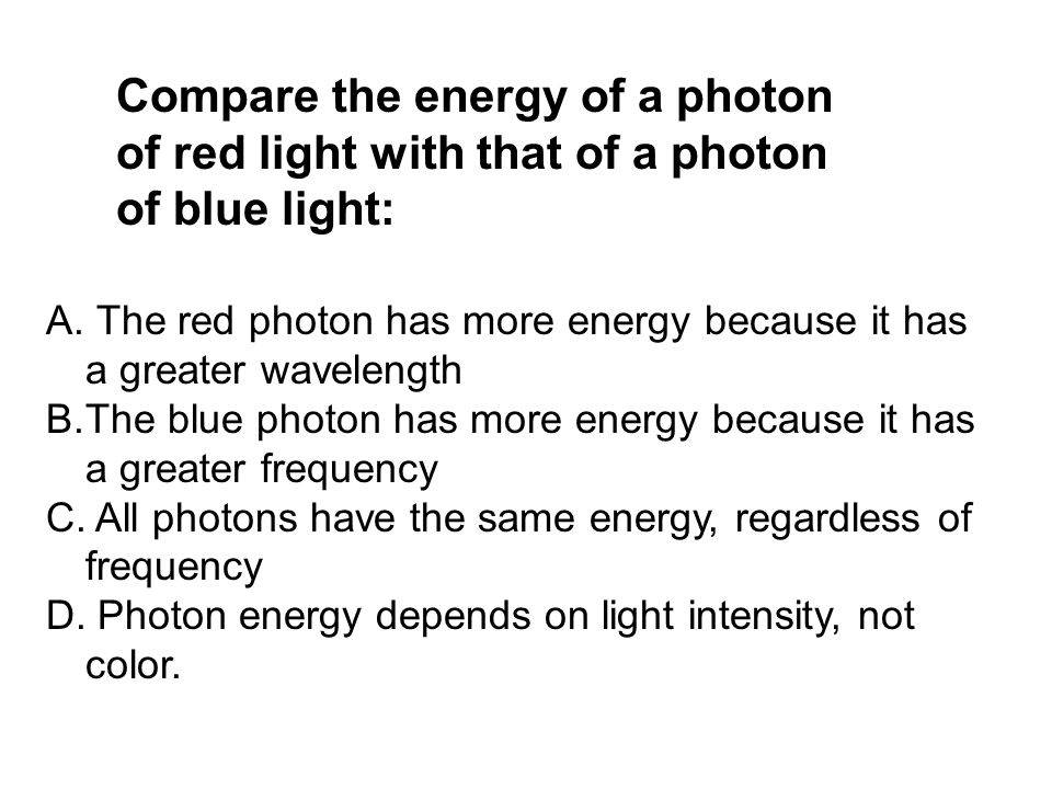 Compare the energy of a photon of red light with that of a photon of blue light: A. The red photon has more energy because it has a greater wavelength