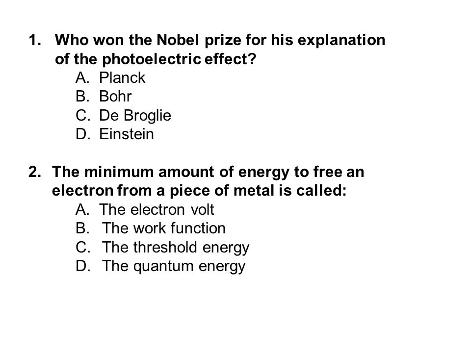 1.Who won the Nobel prize for his explanation of the photoelectric effect? A.Planck B.Bohr C.De Broglie D.Einstein 2.The minimum amount of energy to f