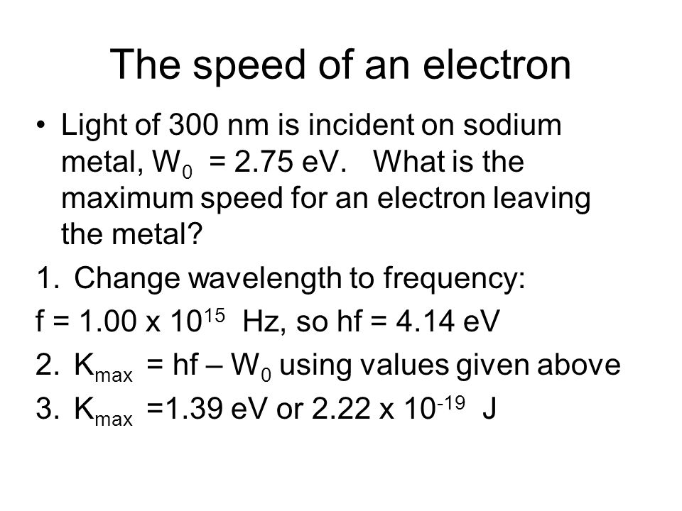 The speed of an electron Light of 300 nm is incident on sodium metal, W 0 = 2.75 eV. What is the maximum speed for an electron leaving the metal? 1.Ch