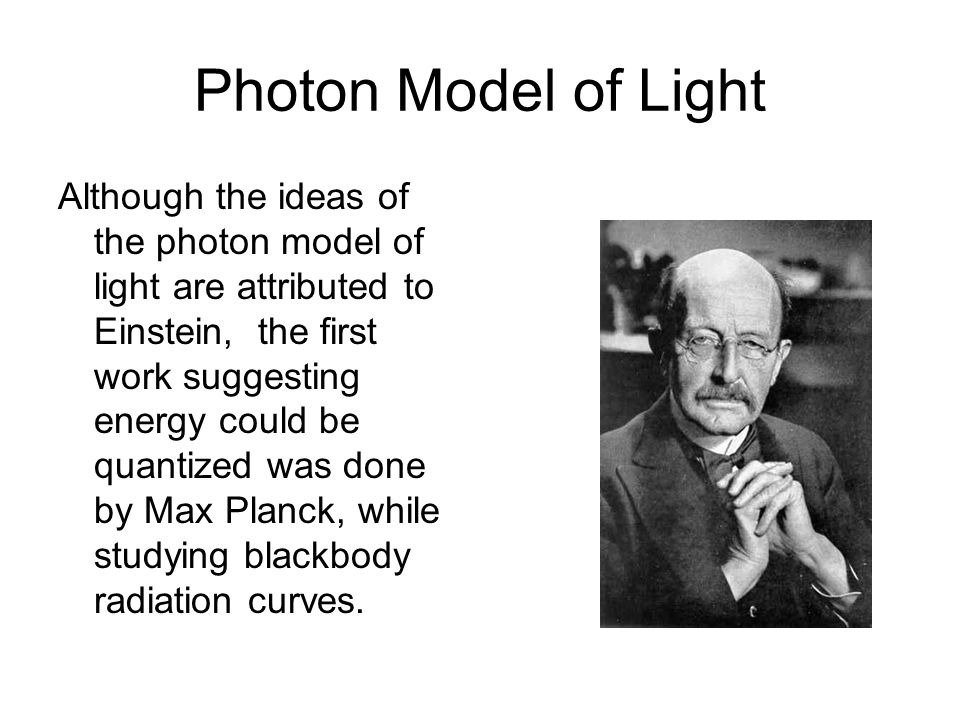Photon Model of Light Although the ideas of the photon model of light are attributed to Einstein, the first work suggesting energy could be quantized