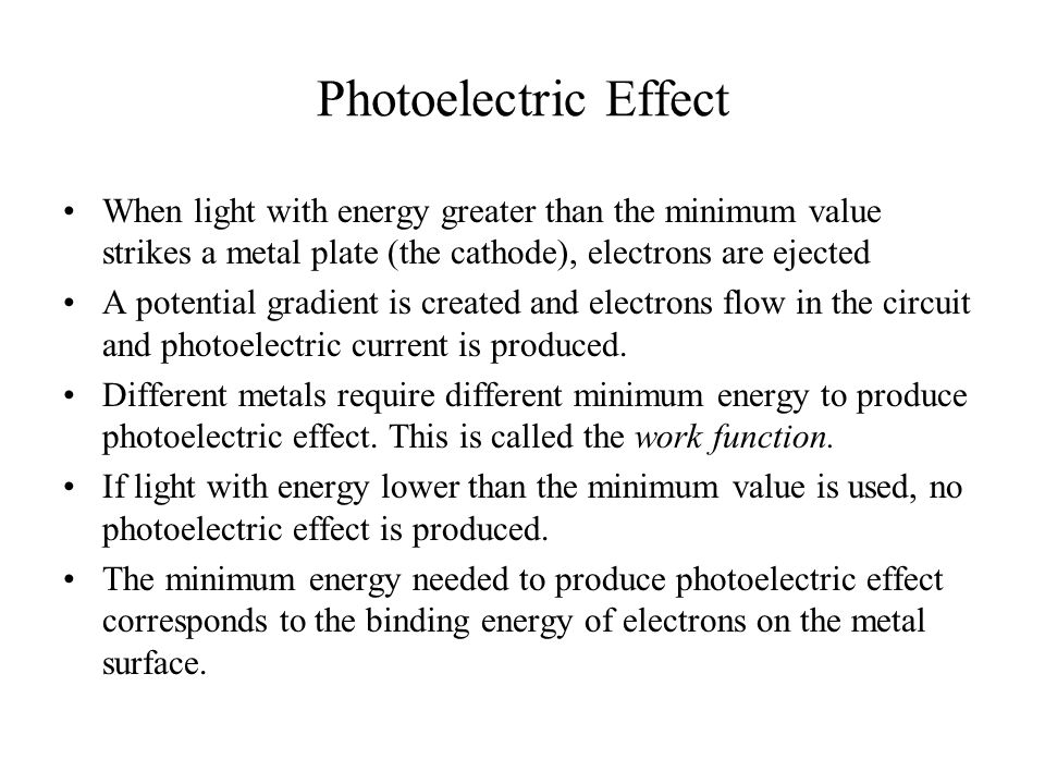 Photoelectric Effect When light with energy greater than the minimum value strikes a metal plate (the cathode), electrons are ejected A potential gradient is created and electrons flow in the circuit and photoelectric current is produced.