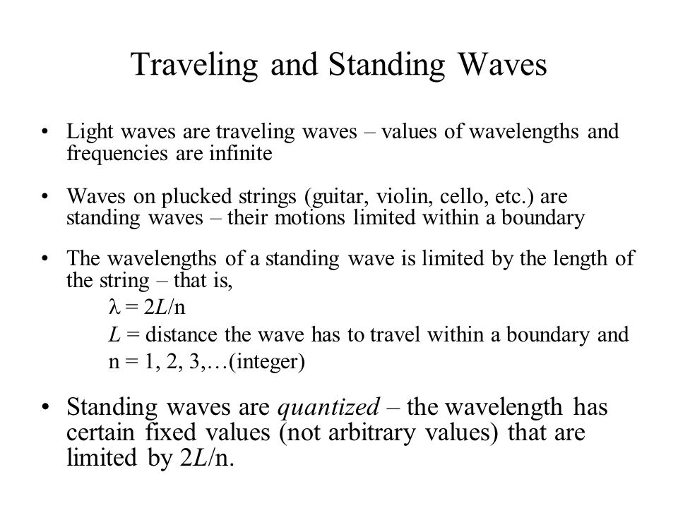 Traveling and Standing Waves Light waves are traveling waves – values of wavelengths and frequencies are infinite Waves on plucked strings (guitar, vi
