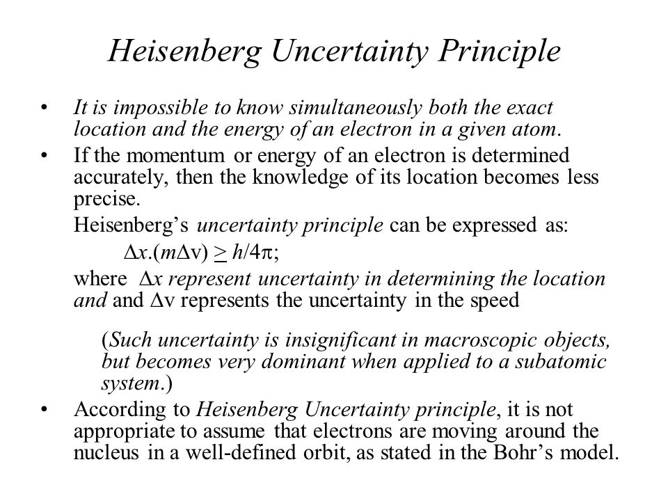 Heisenberg Uncertainty Principle It is impossible to know simultaneously both the exact location and the energy of an electron in a given atom. If the