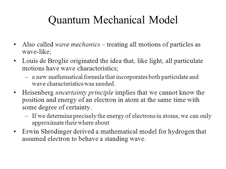 Quantum Mechanical Model Also called wave mechanics – treating all motions of particles as wave-like; Louis de Broglie originated the idea that, like