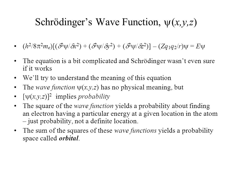 Schrödinger's Wave Function,  (x,y,z) (h 2 /8  2 m e )[(  2  /  x 2 ) + (  2  /  y 2 ) + (  2  /  z 2 )] – (Zq 1 q 2 /r)  = E  The equation is a bit complicated and Schrödinger wasn't even sure if it works We'll try to understand the meaning of this equation The wave function  (x,y,z) has no physical meaning, but [  (x,y,z)] 2 implies probability The square of the wave function yields a probability about finding an electron having a particular energy at a given location in the atom – just probability, not a definite location.