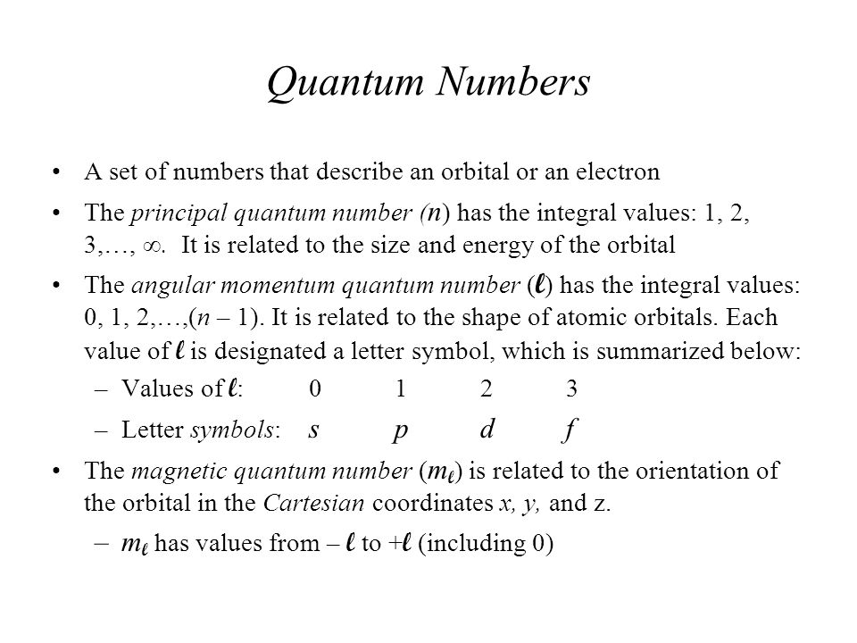 Quantum Numbers A set of numbers that describe an orbital or an electron The principal quantum number ( n ) has the integral values: 1, 2, 3,…, ∞. It
