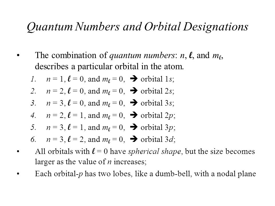 Quantum Numbers and Orbital Designations The combination of quantum numbers: n, l, and m l, describes a particular orbital in the atom. 1.n = 1, l = 0
