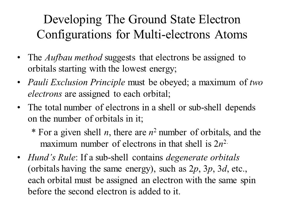 Developing The Ground State Electron Configurations for Multi-electrons Atoms The Aufbau method suggests that electrons be assigned to orbitals starting with the lowest energy; Pauli Exclusion Principle must be obeyed; a maximum of two electrons are assigned to each orbital; The total number of electrons in a shell or sub-shell depends on the number of orbitals in it; * For a given shell n, there are n 2 number of orbitals, and the maximum number of electrons in that shell is 2n 2.