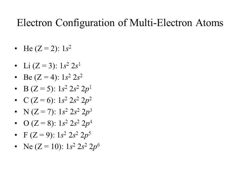 Electron Configuration of Multi-Electron Atoms He (Z = 2): 1s 2 Li (Z = 3): 1s 2 2s 1 Be (Z = 4): 1s 2 2s 2 B (Z = 5): 1s 2 2s 2 2p 1 C (Z = 6): 1s 2 2s 2 2p 2 N (Z = 7): 1s 2 2s 2 2p 3 O (Z = 8): 1s 2 2s 2 2p 4 F (Z = 9): 1s 2 2s 2 2p 5 Ne (Z = 10): 1s 2 2s 2 2p 6
