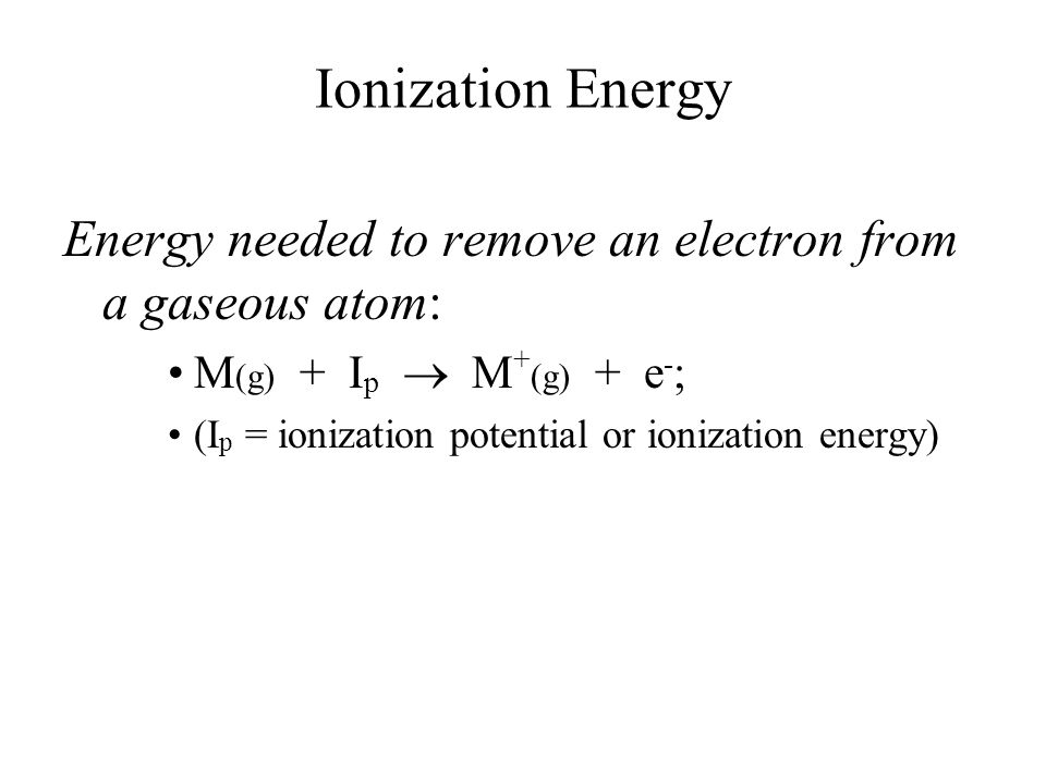Ionization Energy Energy needed to remove an electron from a gaseous atom: M (g) + I p  M + (g) + e - ; (I p = ionization potential or ionization ene