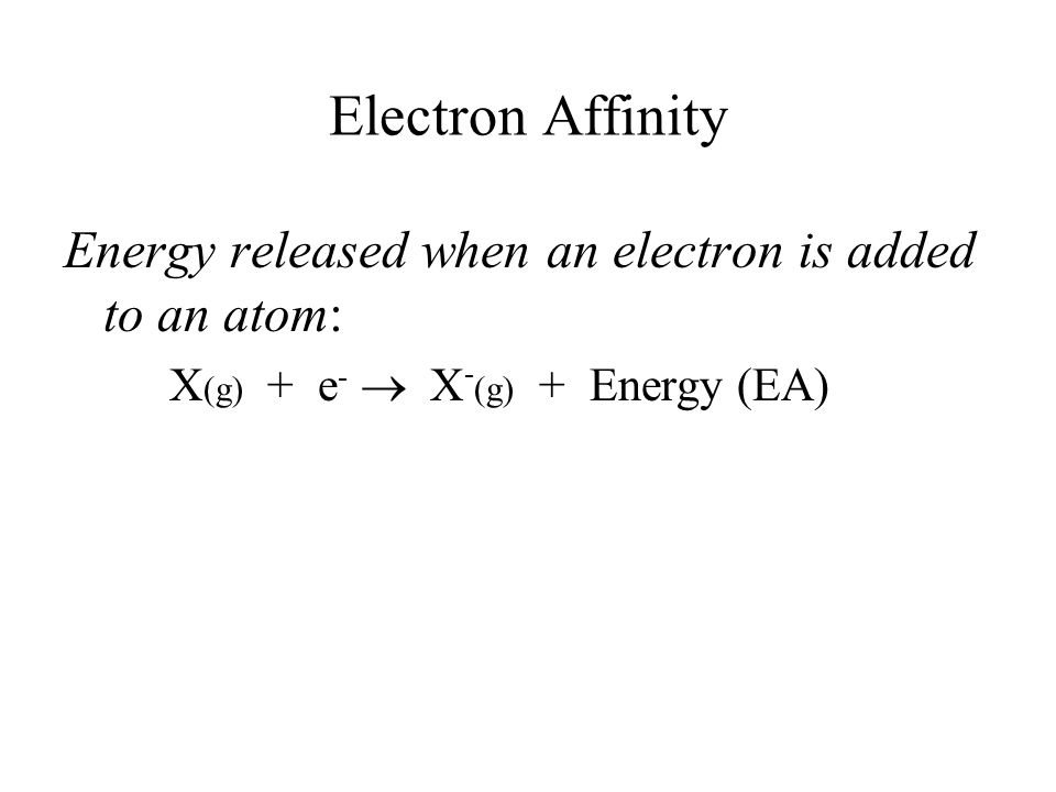 Energy released when an electron is added to an atom: X (g) + e -  X - (g) + Energy (EA)