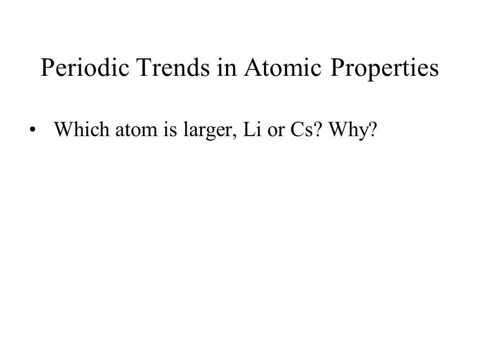 Periodic Trends in Atomic Properties Which atom is larger, Li or Cs? Why?