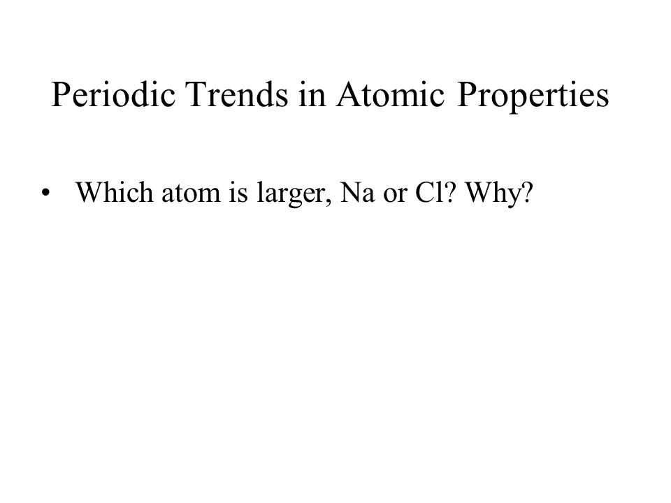 Periodic Trends in Atomic Properties Which atom is larger, Na or Cl Why