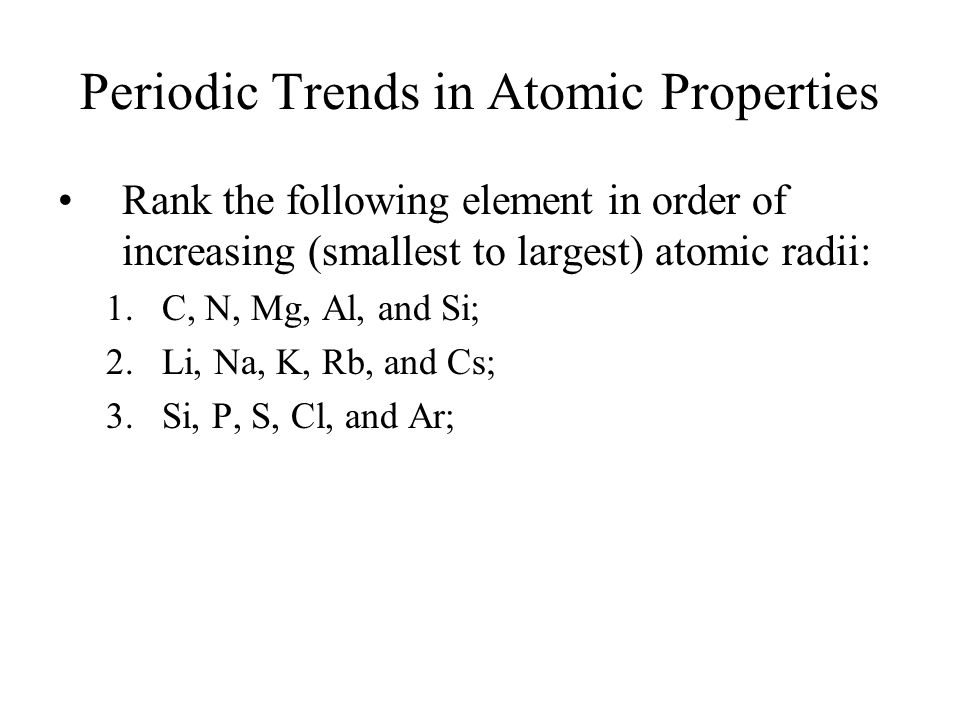 Periodic Trends in Atomic Properties Rank the following element in order of increasing (smallest to largest) atomic radii: 1.C, N, Mg, Al, and Si; 2.L