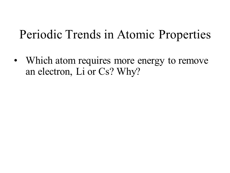 Periodic Trends in Atomic Properties Which atom requires more energy to remove an electron, Li or Cs.
