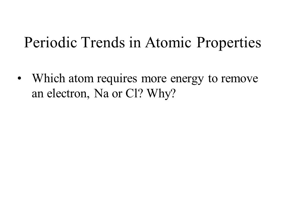 Periodic Trends in Atomic Properties Which atom requires more energy to remove an electron, Na or Cl? Why?