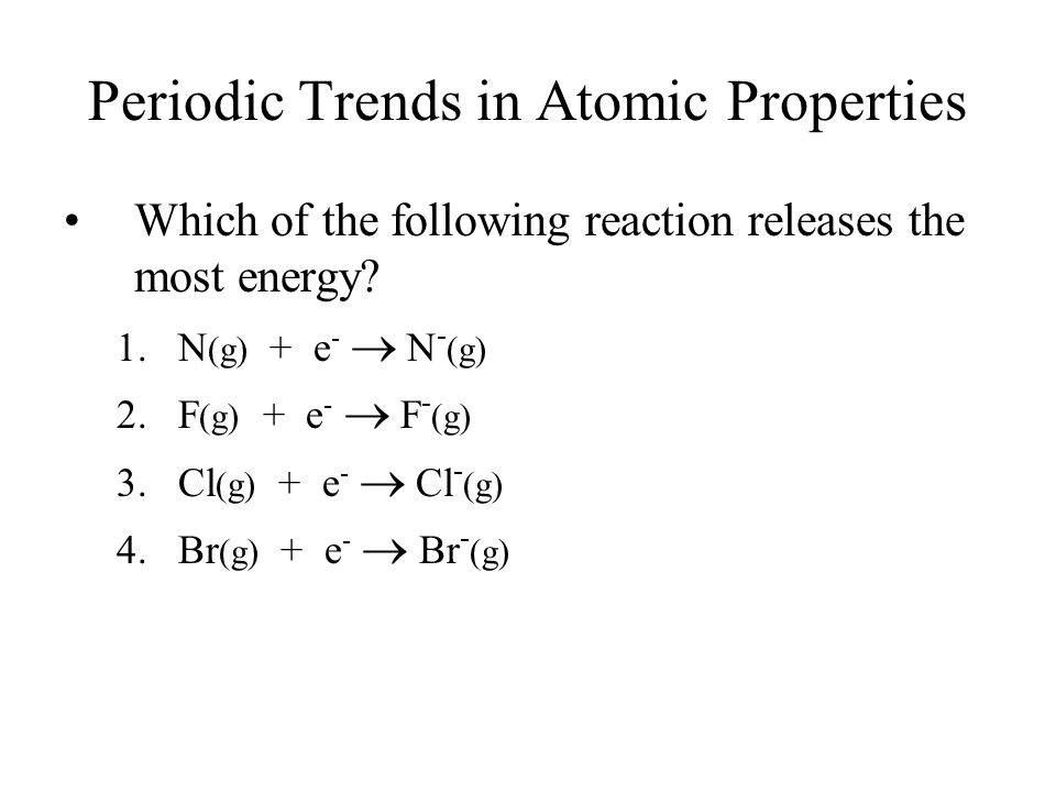 Periodic Trends in Atomic Properties Which of the following reaction releases the most energy? 1.N (g) + e -  N - (g) 2.F (g) + e -  F - (g) 3.Cl (g