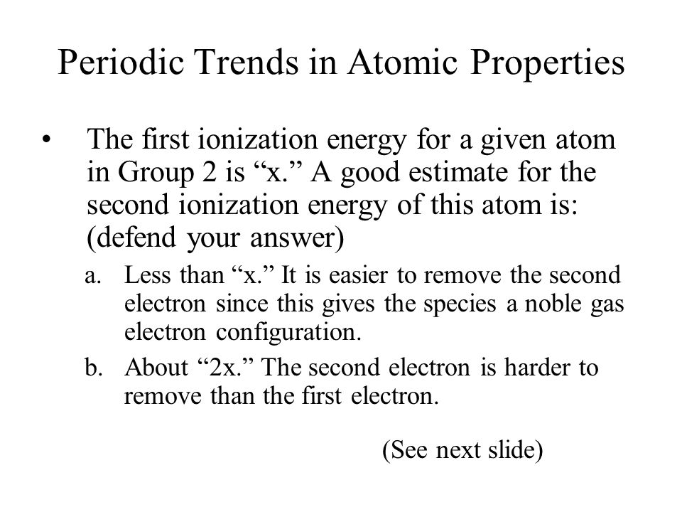 Periodic Trends in Atomic Properties The first ionization energy for a given atom in Group 2 is x. A good estimate for the second ionization energy of this atom is: (defend your answer) a.Less than x. It is easier to remove the second electron since this gives the species a noble gas electron configuration.