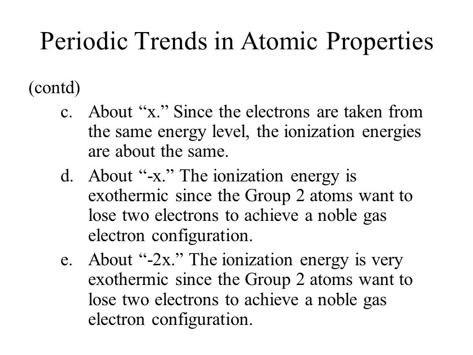 Periodic Trends in Atomic Properties (contd) c.About x. Since the electrons are taken from the same energy level, the ionization energies are about the same.