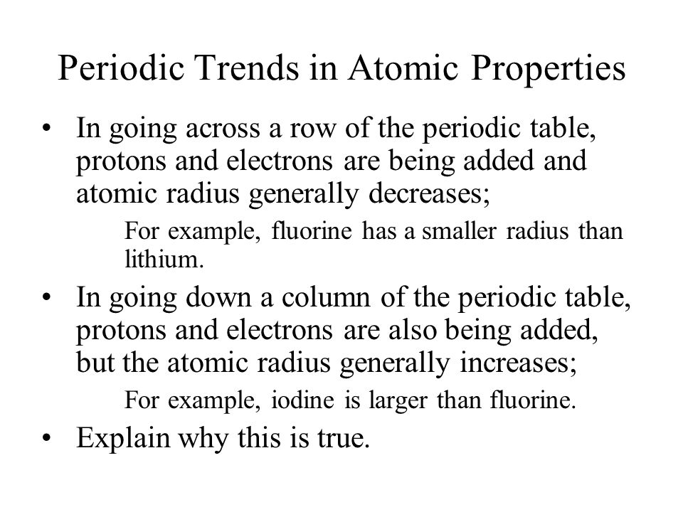 Periodic Trends in Atomic Properties In going across a row of the periodic table, protons and electrons are being added and atomic radius generally decreases; For example, fluorine has a smaller radius than lithium.