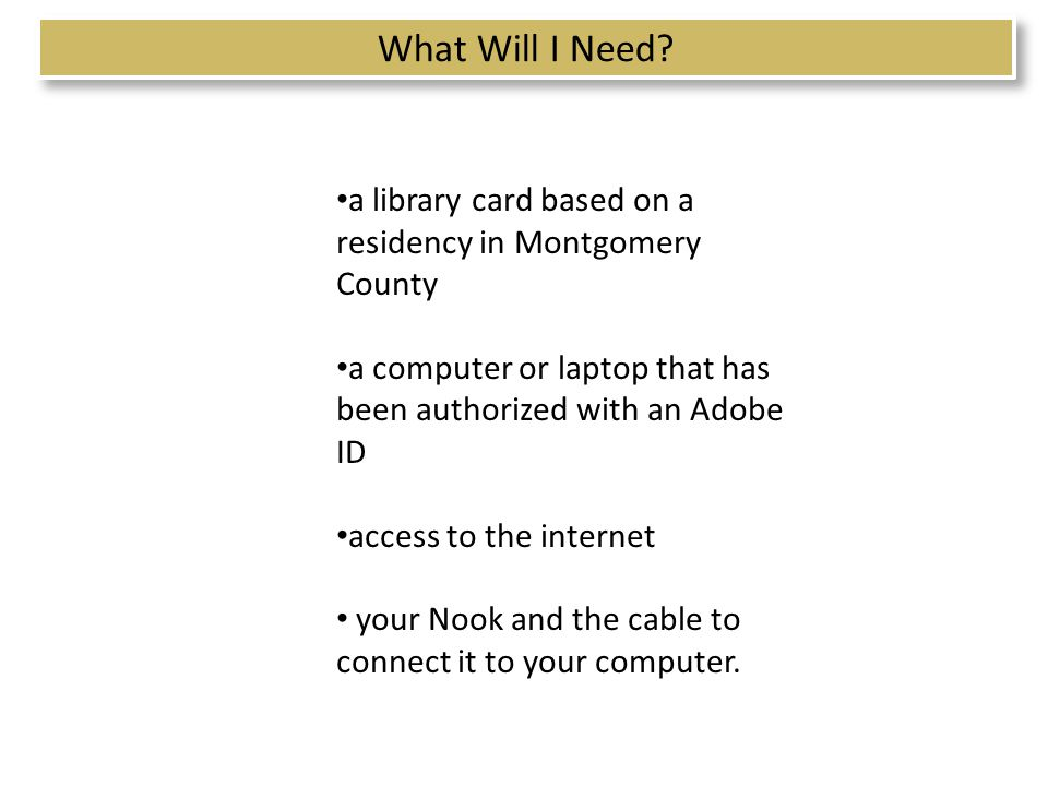 a library card based on a residency in Montgomery County a computer or laptop that has been authorized with an Adobe ID access to the internet your Nook and the cable to connect it to your computer.
