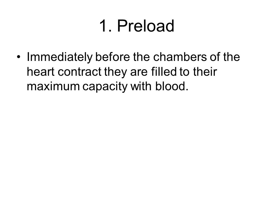 1. Preload Immediately before the chambers of the heart contract they are filled to their maximum capacity with blood.