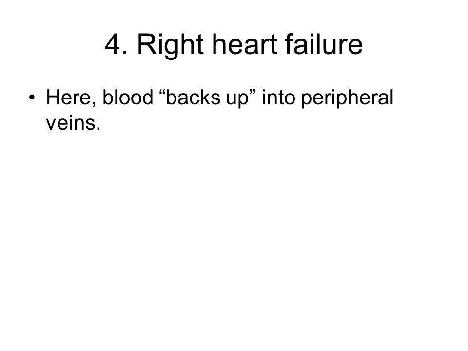 """4. Right heart failure Here, blood """"backs up"""" into peripheral veins."""