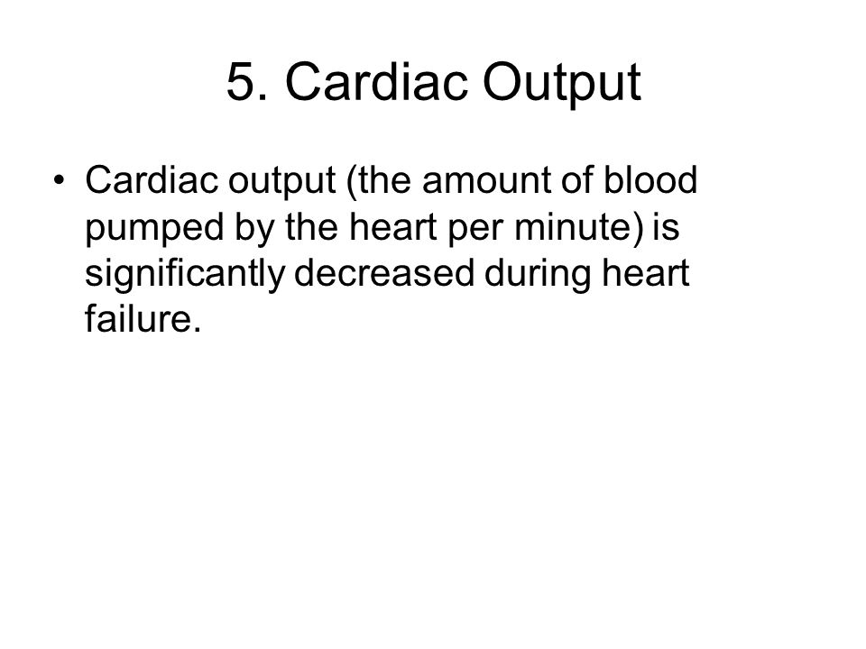5. Cardiac Output Cardiac output (the amount of blood pumped by the heart per minute) is significantly decreased during heart failure.