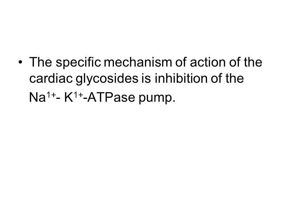 The specific mechanism of action of the cardiac glycosides is inhibition of the Na 1+ - K 1+ -ATPase pump.
