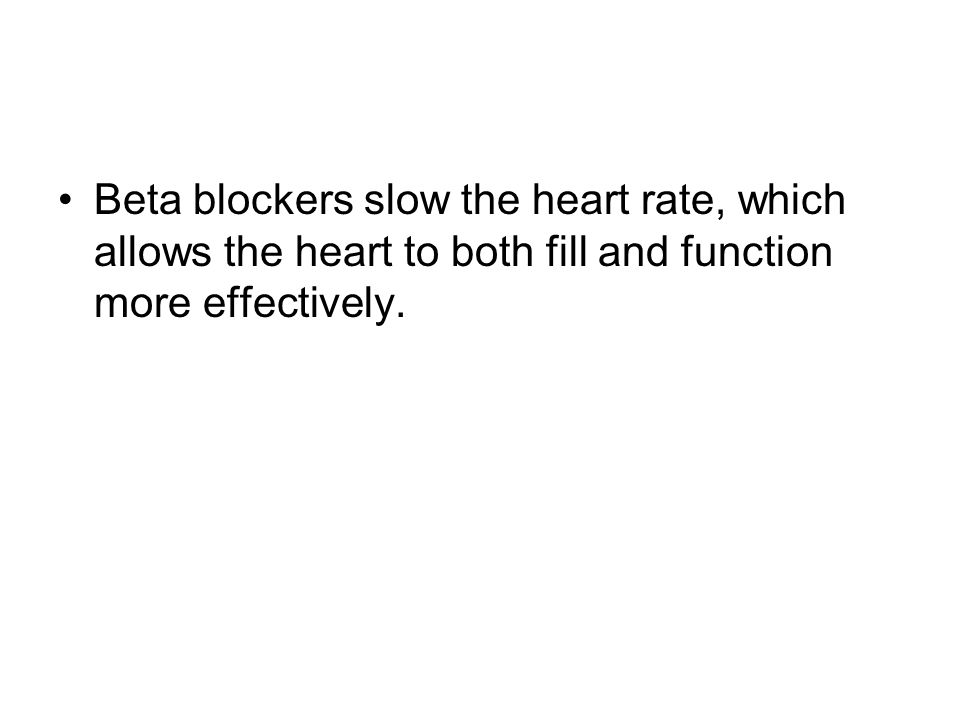 Beta blockers slow the heart rate, which allows the heart to both fill and function more effectively.