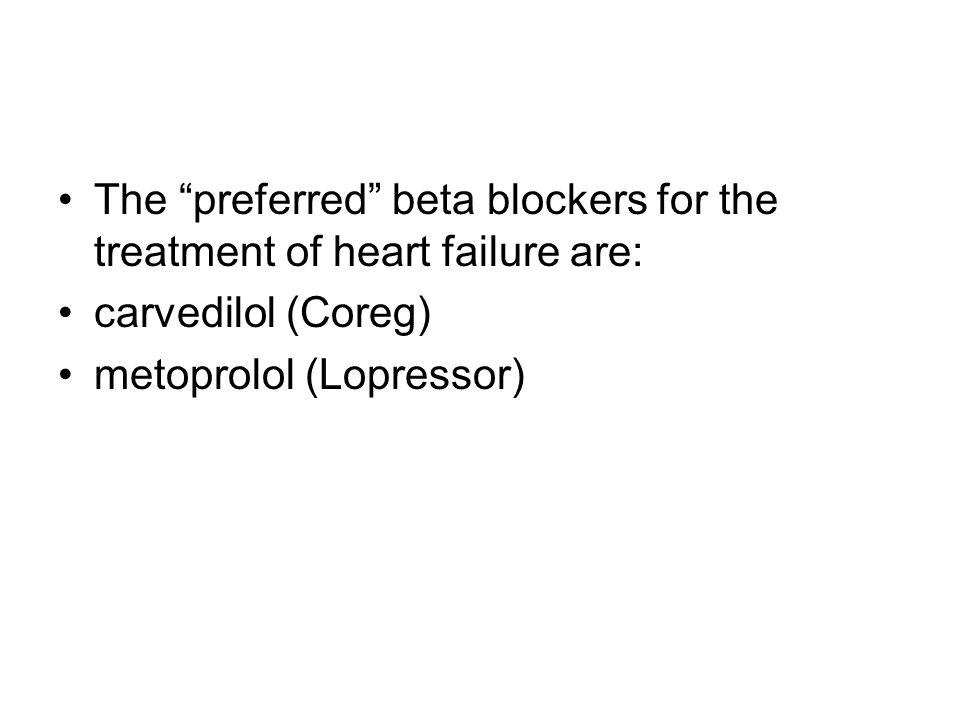 "The ""preferred"" beta blockers for the treatment of heart failure are: carvedilol (Coreg) metoprolol (Lopressor)"