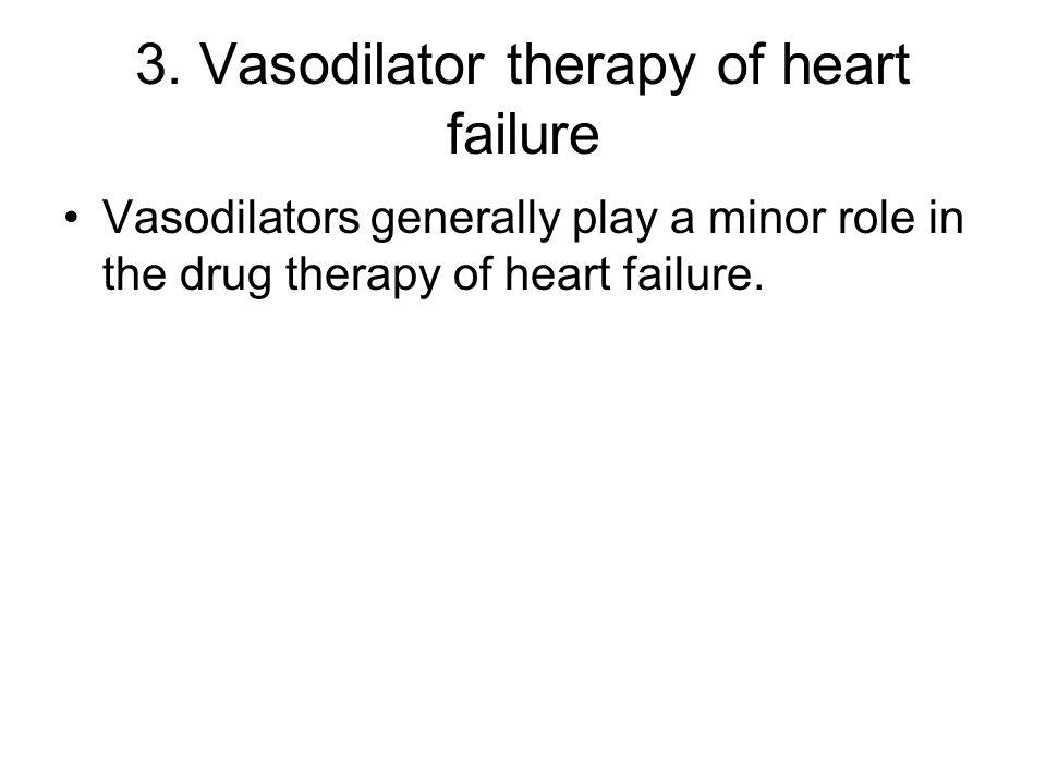 3. Vasodilator therapy of heart failure Vasodilators generally play a minor role in the drug therapy of heart failure.