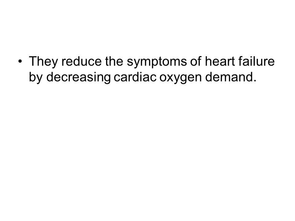 They reduce the symptoms of heart failure by decreasing cardiac oxygen demand.