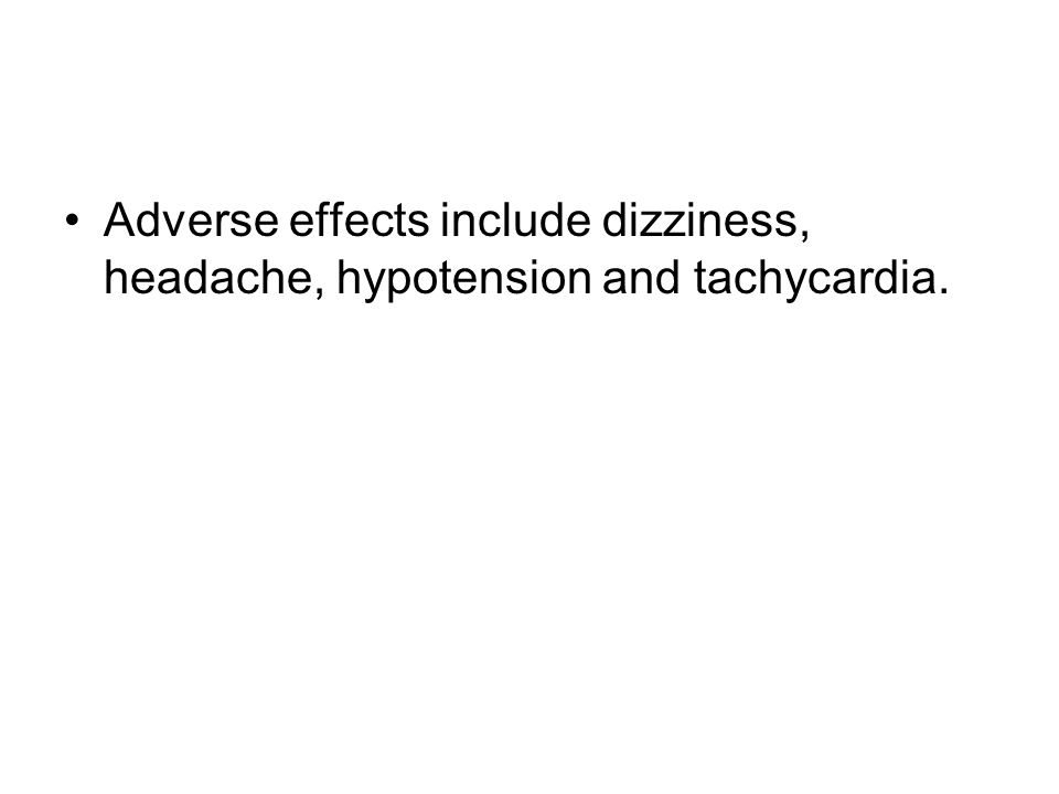 Adverse effects include dizziness, headache, hypotension and tachycardia.