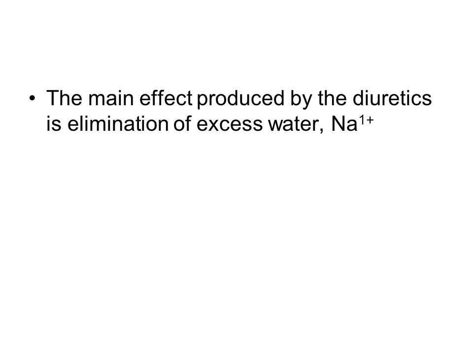 The main effect produced by the diuretics is elimination of excess water, Na 1+