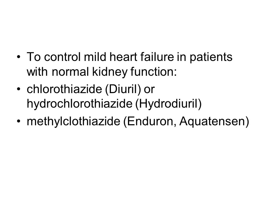 To control mild heart failure in patients with normal kidney function: chlorothiazide (Diuril) or hydrochlorothiazide (Hydrodiuril) methylclothiazide