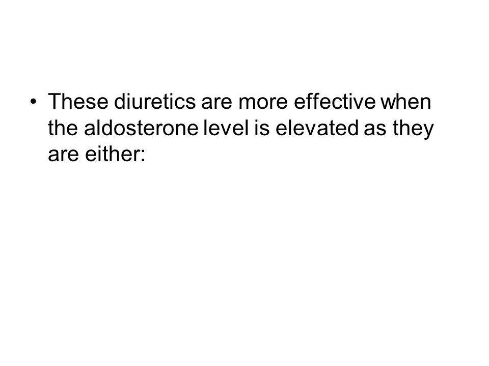 These diuretics are more effective when the aldosterone level is elevated as they are either: